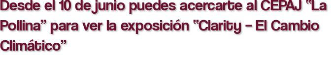 """Desde el 10 de junio puedes acercarte al CEPAJ """"La Pollina"""" para ver la exposición """"Clarity – El Cambio Climático"""""""