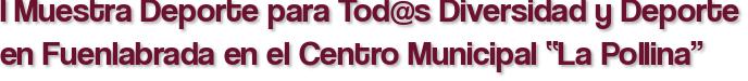 """I Muestra Deporte para Tod@s Diversidad y Deporte en Fuenlabrada en el Centro Municipal """"La Pollina"""""""