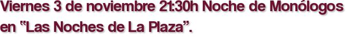 """Viernes 3 de noviembre 21:30h Noche de Monólogos en """"Las Noches de La Plaza""""."""