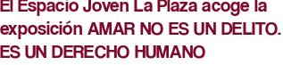 El Espacio Joven La Plaza acoge la exposición AMAR NO ES UN DELITO. ES UN DERECHO HUMANO