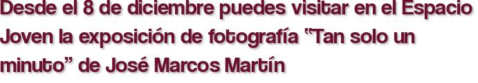 """Desde el 8 de diciembre puedes visitar en el Espacio Joven la exposición de fotografía """"Tan solo un minuto"""" de José Marcos Martín"""