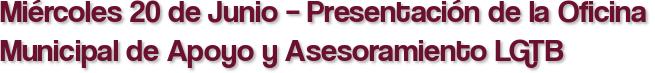 Miércoles 20 de Junio – Presentación de la Oficina Municipal de Apoyo y Asesoramiento LGTB