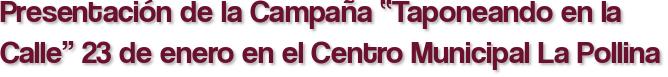"""Presentación de la Campaña """"Taponeando en la Calle"""" 23 de enero en el Centro Municipal La Pollina"""