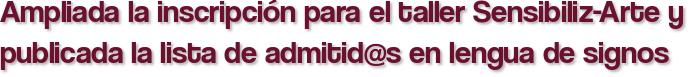 Ampliada la inscripción para el taller Sensibiliz-Arte y publicada la lista de admitid@s en lengua de signos