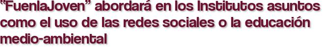 """""""FuenlaJoven"""" abordará en los Institutos asuntos como el uso de las redes sociales o la educación medio-ambiental"""