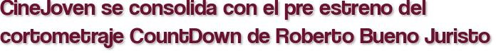 CineJoven se consolida con el pre estreno del cortometraje CountDown de Roberto Bueno Juristo