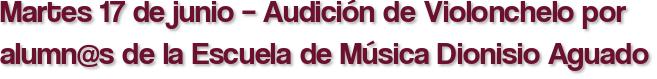 Martes 17 de junio – Audición de Violonchelo por alumn@s de la Escuela de Música Dionisio Aguado