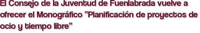 """El Consejo de la Juventud de Fuenlabrada vuelve a ofrecer el Monográfico """"Planificación de proyectos de ocio y tiempo libre"""""""