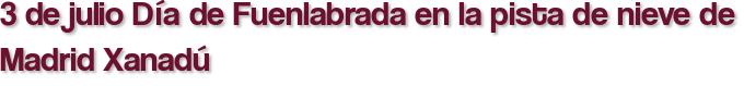 3 de julio Día de Fuenlabrada en la pista de nieve de Madrid Xanadú