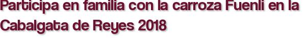 Participa en familia con la carroza Fuenli en la Cabalgata de Reyes 2018