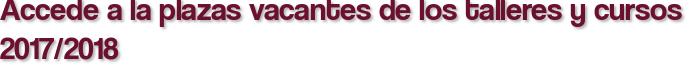 Accede a la plazas vacantes de los talleres y cursos 2017/2018