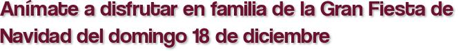 Anímate a disfrutar en familia de la Gran Fiesta de Navidad del domingo 18 de diciembre