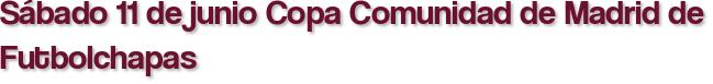 Sábado 11 de junio Copa Comunidad de Madrid de Futbolchapas