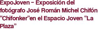 """ExpoJoven – Exposición del fotógrafo José Román Michel Chifón """"Chifonker""""en el Espacio Joven """"La Plaza"""""""