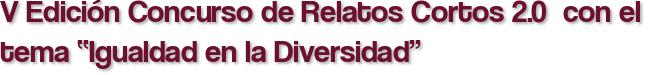 """V Edición Concurso de Relatos Cortos 2.0  con el tema """"Igualdad en la Diversidad"""""""
