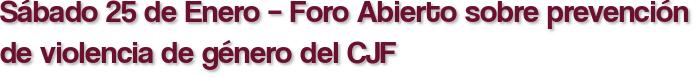 Sábado 25 de Enero – Foro Abierto sobre prevención de violencia de género del CJF