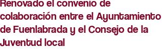Renovado el convenio de colaboración entre el Ayuntamiento de Fuenlabrada y el Consejo de la Juventud local