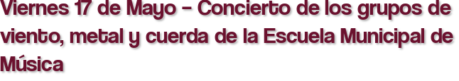 Viernes 17 de Mayo – Concierto de los grupos de viento, metal y cuerda de la Escuela Municipal de Música