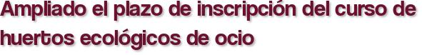 Ampliado el plazo de inscripción del curso de huertos ecológicos de ocio