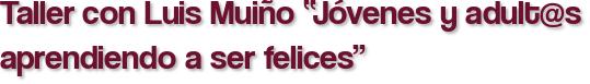 """Taller con Luis Muiño """"Jóvenes y adult@s aprendiendo a ser felices"""""""