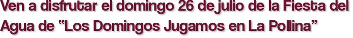 """Ven a disfrutar el domingo 26 de julio de la Fiesta del Agua de """"Los Domingos Jugamos en La Pollina"""""""