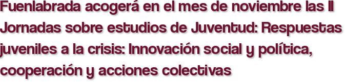 Fuenlabrada acogerá en el mes de noviembre las II Jornadas sobre estudios de Juventud: Respuestas juveniles a la crisis: Innovación social y política, cooperación y acciones colectivas