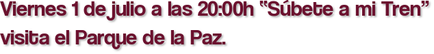"""Viernes 1 de julio a las 20:00h """"Súbete a mi Tren"""" visita el Parque de la Paz."""