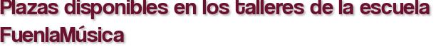 Plazas disponibles en los talleres de la escuela FuenlaMúsica