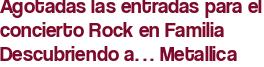 Agotadas las entradas para el concierto Rock en Familia Descubriendo a… Metallica