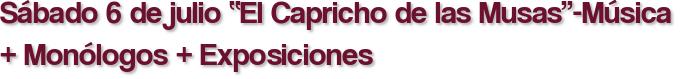 """Sábado 6 de julio """"El Capricho de las Musas""""-Música + Monólogos + Exposiciones"""