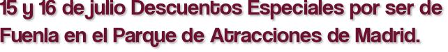 15 y 16 de julio Descuentos Especiales por ser de Fuenla en el Parque de Atracciones de Madrid.