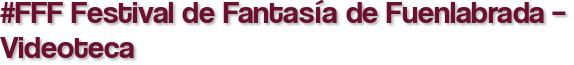 #FFF Festival de Fantasía de Fuenlabrada – Videoteca