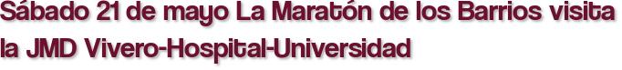 Sábado 21 de mayo La Maratón de los Barrios visita la JMD Vivero-Hospital-Universidad