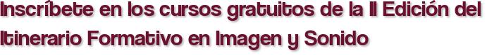 Inscríbete en los cursos gratuitos de la II Edición del Itinerario Formativo en Imagen y Sonido