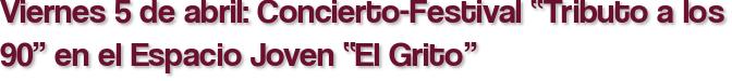 """Viernes 5 de abril: Concierto-Festival """"Tributo a los 90"""" en el Espacio Joven """"El Grito"""""""