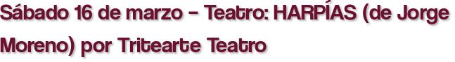 Sábado 16 de marzo – Teatro: HARPÍAS (de Jorge Moreno) por Tritearte Teatro