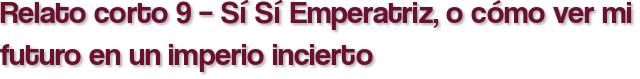 Relato corto 9 – Sí Sí Emperatriz, o cómo ver mi futuro en un imperio incierto