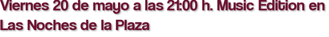 Viernes 20 de mayo a las 21:00 h. Music Edition en Las Noches de la Plaza