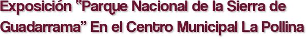 """Exposición """"Parque Nacional de la Sierra de Guadarrama"""" En el Centro Municipal La Pollina"""