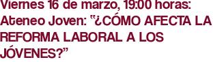 """Viernes 16 de marzo, 19:00 horas: Ateneo Joven: """"¿CÓMO AFECTA LA REFORMA LABORAL A LOS JÓVENES?"""""""