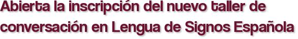 Abierta la inscripción del nuevo taller de conversación en Lengua de Signos Española