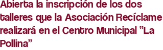 """Abierta la inscripción de los dos talleres que la Asociación Recíclame realizará en el Centro Municipal """"La Pollina"""""""