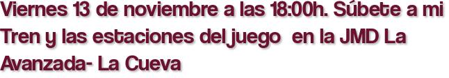 Viernes 13 de noviembre a las 18:00h. Súbete a mi Tren y las estaciones del juego  en la JMD La Avanzada- La Cueva