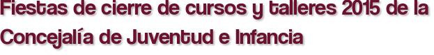 Fiestas de cierre de cursos y talleres 2015 de la Concejalía de Juventud e Infancia
