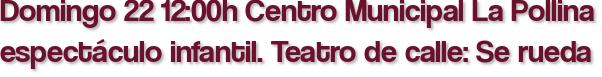 Domingo 22 12:00h Centro Municipal La Pollina espectáculo infantil. Teatro de calle: Se rueda