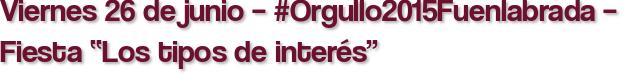 """Viernes 26 de junio – #Orgullo2015Fuenlabrada – Fiesta """"Los tipos de interés"""""""