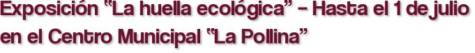 """Exposición """"La huella ecológica"""" – Hasta el 1 de julio en el Centro Municipal """"La Pollina"""""""