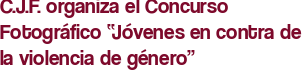 """C.J.F. organiza el Concurso Fotográfico """"Jóvenes en contra de la violencia de género"""""""