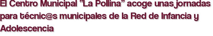 """El Centro Municipal """"La Pollina"""" acoge unas jornadas para técnic@s municipales de la Red de Infancia y Adolescencia"""