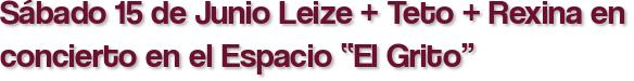 """Sábado 15 de Junio Leize + Teto + Rexina en concierto en el Espacio """"El Grito"""""""